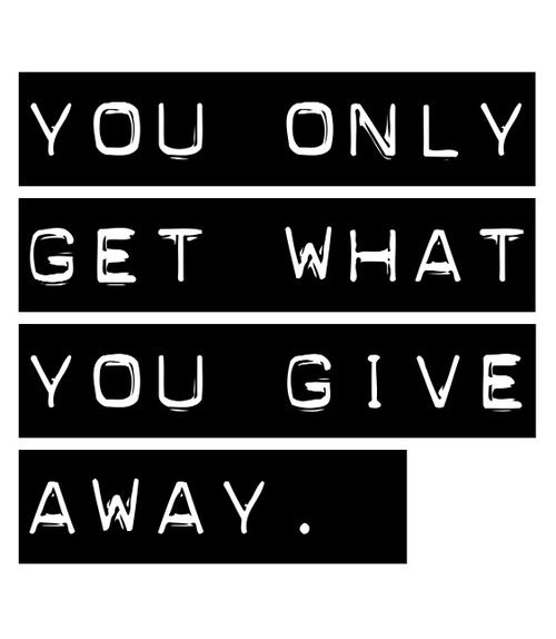 you only get what you give away. #quote #life