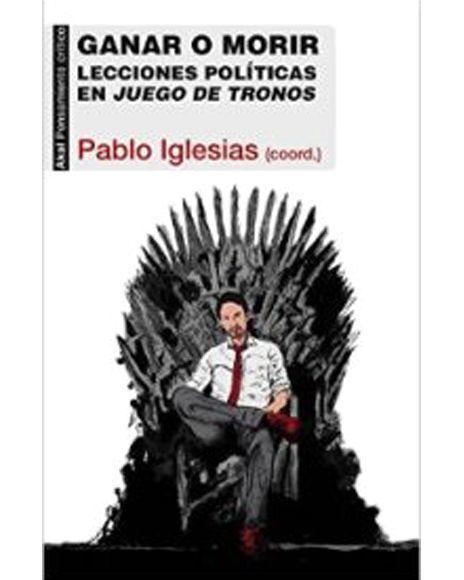Ganar o morir: Lecciones políticas de juego de tronos Egilea/Autor VV.AA Pablo Iglesías Argitaletxea/Editorial: AKAL