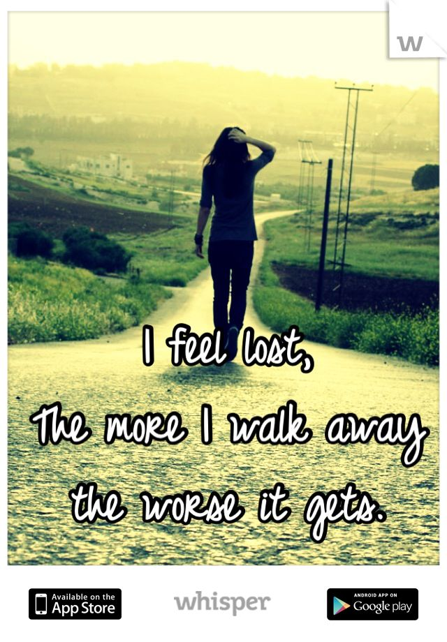 I feel lost,  The more I walk away the worse it gets.