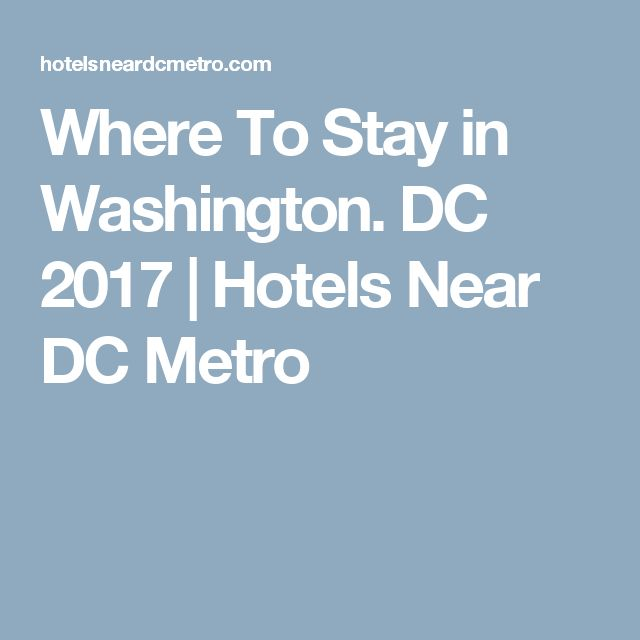 Where To Stay in Washington. DC 2017 | Hotels Near DC Metro