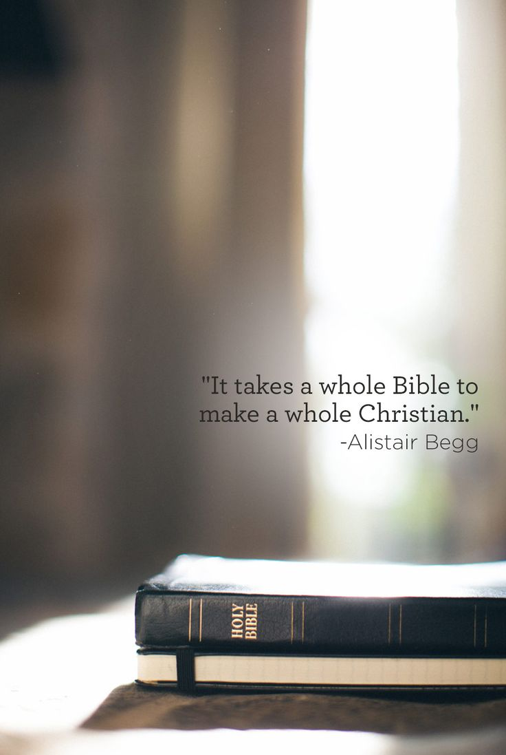"""""""It takes a whole Bible to make a whole Christian."""" -Alistair Begg"""