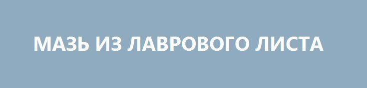 МАЗЬ ИЗ ЛАВРОВОГО ЛИСТА http://pyhtaru.blogspot.com/2017/02/blog-post_53.html  Мазь из лаврового листа для больной спины!  Именно остеохондроз является причиной боли в спине в 80% случаев.  Для тех, у кого застарелый остеохондроз, лучше любых мазей из аптеки помогают средства на основе лаврового листа.  Читайте еще: ================================= КАК ПОБЕДИТЬ ГРИБОК НА НОГАХ http://pyhtaru.blogspot.ru/2017/02/blog-post_93.html =================================  Вот отличные рецепты:  1…