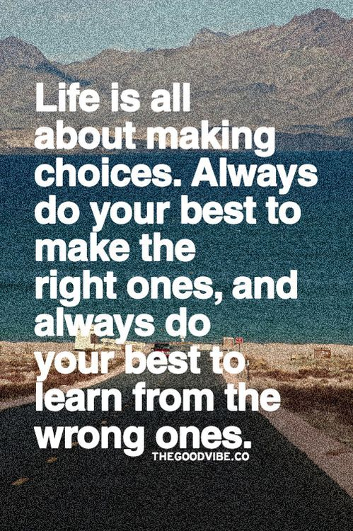 Life is all about making choices. Always do your best to make the right ones, and always do your best to learn from the wrong ones.
