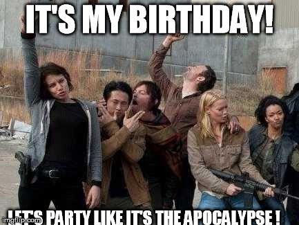 walking dead happy | IT'S MY BIRTHDAY! LET'S PARTY LIKE IT'S THE APOCALYPSE ! | image tagged in walking dead happy | made w/ Imgflip meme maker
