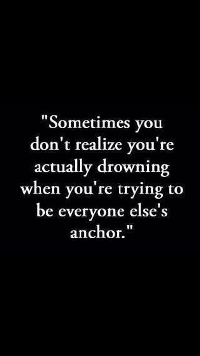 SOMETIMES U DON'T REALIZE YOU'RE ACTUALLY DROWNING WHEN YOU'RE TRYING TO BE EVERYONE ELSE'S ANCHOR.