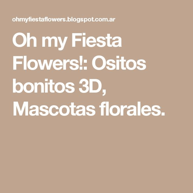 Oh my Fiesta Flowers!: Ositos bonitos 3D, Mascotas florales.