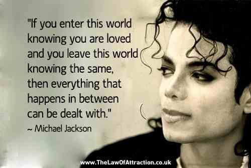 """""""If you enter this world knowingyou are loved and you leave this worldknowingthe same, then everything that happens in between can be dealt with -Michael Jackson  - http://sensequotes.com/michael-jackson-life-quotes-2/"""