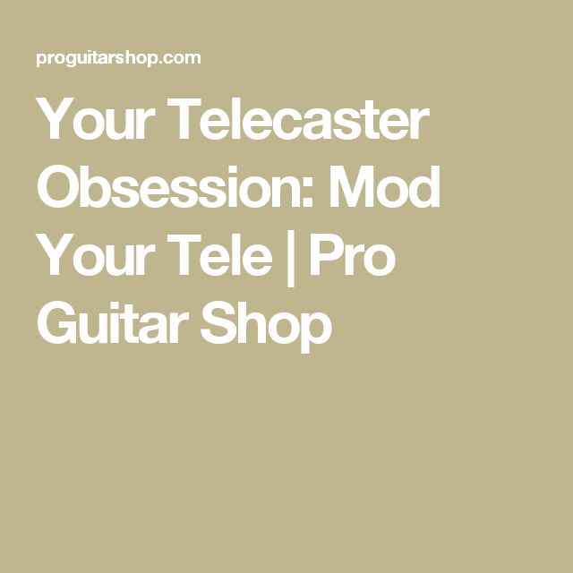 Your Telecaster Obsession: Mod Your Tele |Pro Guitar Shop
