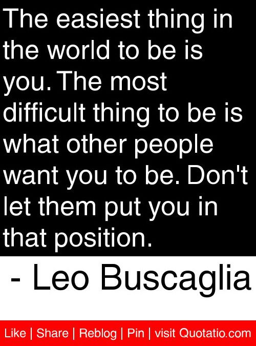 The easiest thing in the world to be is you. The most difficult thing to be is what other people want you to be. Don't let them put you in that position. - Leo Buscaglia #quotes #quotations