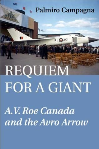 Requiem for a Giant: A.V. Roe Canada and the Avro Arrow (Palmiro Campagna) - No Canadian company has fuelled as much speculation about its demise as A.V. Roe Canada Limited. When its name was erased off the corporate map in 1962, A.V. Roe's most ambitious undertakings - the Jetliner, the Iroquois Engine, and the Arrow - were reduced to scrap.  I