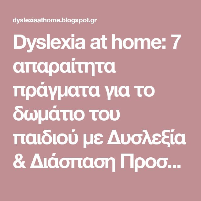 Dyslexia at home: 7 απαραίτητα πράγματα για το δωμάτιο του παιδιού με Δυσλεξία & Διάσπαση Προσοχής