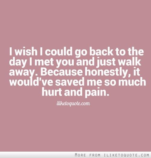 I wish I could go back to the day I met you and just walk away. Because honestly, it would've saved me so much hurt and pain. #heartbreak #quotes #sayings