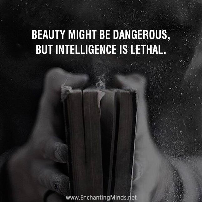 Beauty might be dangerous, but intelligence is lethal.