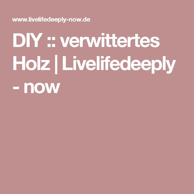 DIY :: verwittertes Holz | Livelifedeeply - now