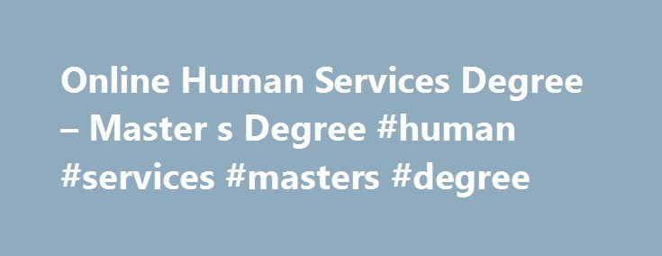Online Human Services Degree – Master s Degree #human #services #masters #degree http://papua-new-guinea.remmont.com/online-human-services-degree-master-s-degree-human-services-masters-degree/  # Master of Science in Human Services Overview Professionals with graduate degrees in human services are needed to address a wide range of societal issues—whether by providing direct services, supervising personnel, or administering programs and policies. Often responsible for working with vulnerable…