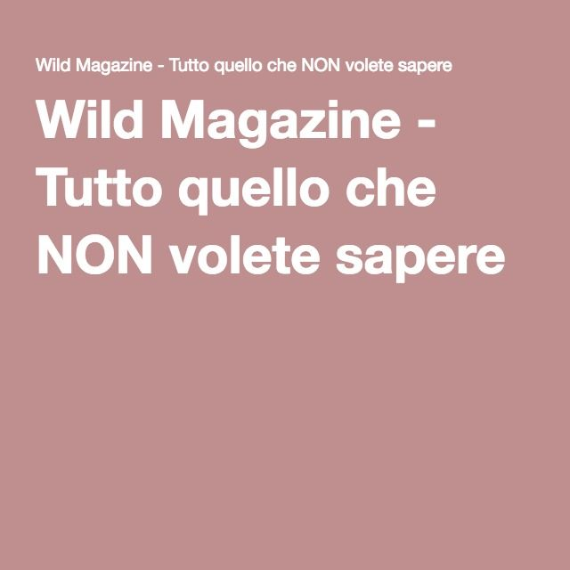 Wild Magazine - Tutto quello che NON volete sapere