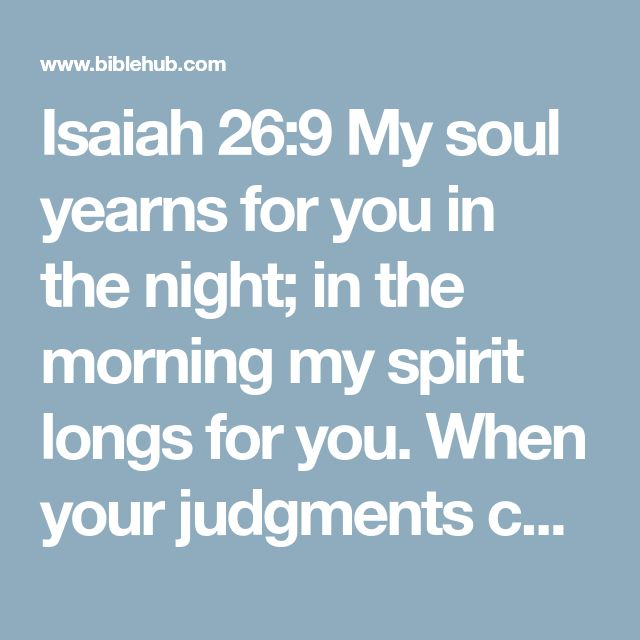 Isaiah 26:9 My soul yearns for you in the night; in the morning my spirit longs for you. When your judgments come upon the earth, the people of the world learn righteousness.