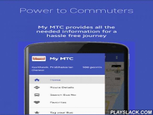 My MTC - Chennai City Bus  Android App - playslack.com ,  The biggest problem about the city buses is not knowing when a bus would reach your stop. There can be many reasons for it like bus-schedule-change/ traffic-jam / rain etc., Unless there is some realtime tracking we end up waiting and spending anxious time for buses at bus stops daily. MY MTC is an attempt to solve this issue by forming a MTC commuters community and there by helping each other during the journey. **************How…