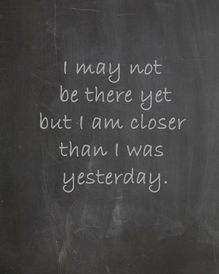 i may not be there yet but i am closer than i was ...
