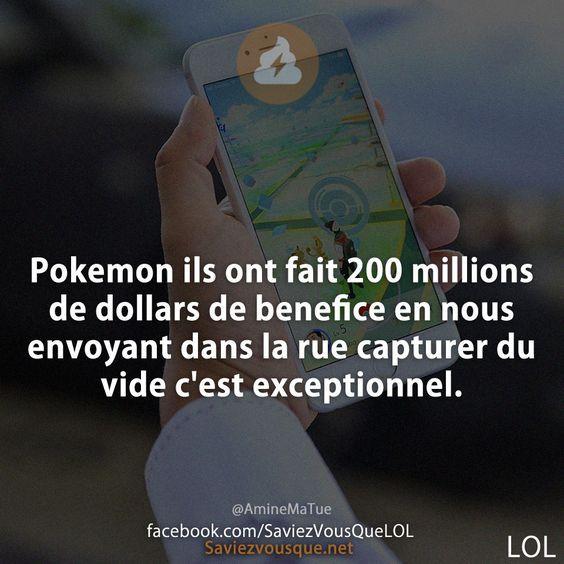 Pokemon ils ont fait 200 millions de dollars de benefice en nous envoyant dans la rue capturer du vide c'est exceptionnel !