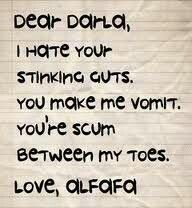 Dear Darla, I hate your stinking guts, You make me vomit. You're scum between my toes. Love, Alfalfa