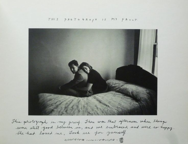 Duane Michals - This photograph is my proof   This photograph is my proof. There was that afternoon when things were still good between us, and we embraced and were so happy. She had loved me, look see for yourself.