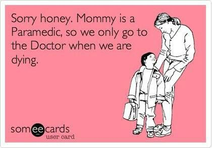 Sorry honey, Mommy is a Paramedic, so we only go to the Doctor when we are dying. #paramedics