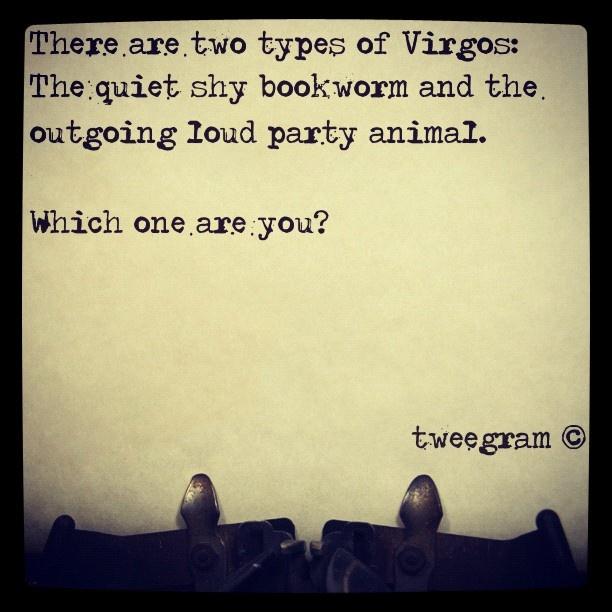 virgo virgo virgo-- im slowly turning into a Leo. Lol