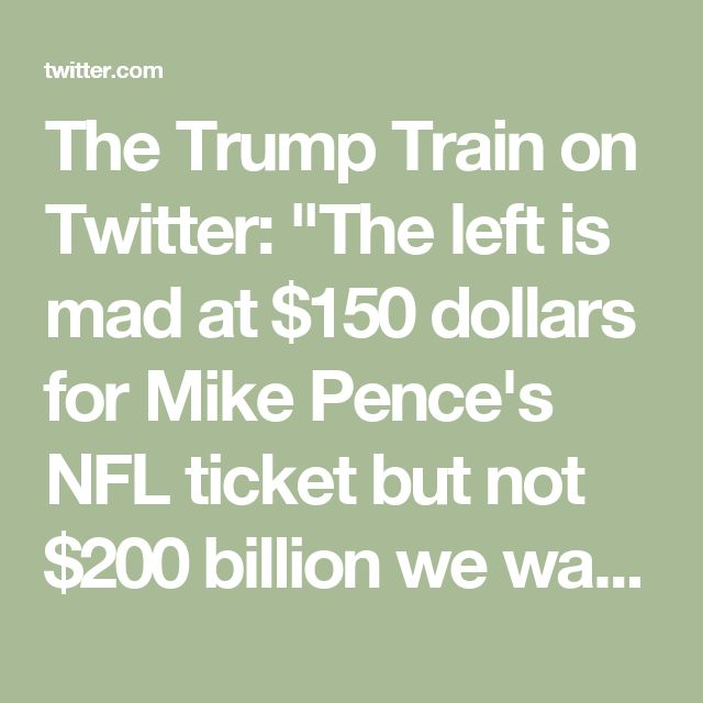 """The Trump Train on Twitter: """"The left is mad at $150 dollars for Mike Pence's NFL ticket but not $200 billion we waste on illegal immigration? The hypocrisy never ends."""""""
