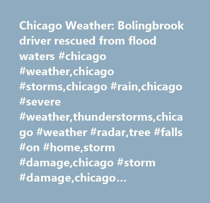 Chicago Weather: Bolingbrook driver rescued from flood waters #chicago #weather,chicago #storms,chicago #rain,chicago #severe #weather,thunderstorms,chicago #weather #radar,tree #falls #on #home,storm #damage,chicago #storm #damage,chicago #flooding,riverside #flooding #des #plaines #river #flooding,flash #flooding,rain,storm #damage,storm,chicago,hoffman #estates,riverside,united #states,illinois…