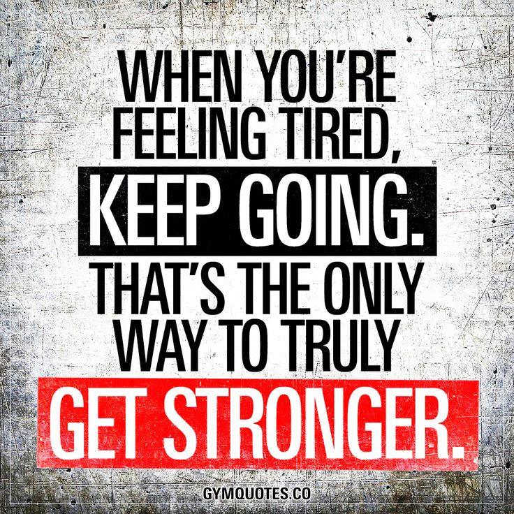 When you're feeling tired, keep going. That's the only way to truly get stronger.