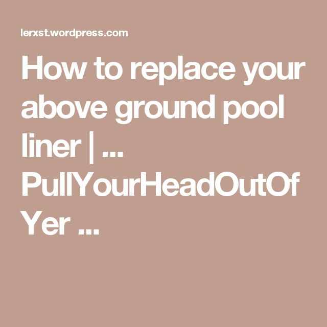 How to replace your above ground pool liner   ... PullYourHeadOutOfYer ...