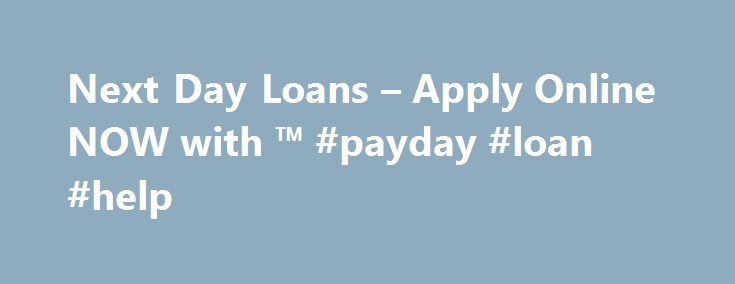 Next Day Loans – Apply Online NOW with ™ #payday #loan #help http://loans.remmont.com/next-day-loans-apply-online-now-with-payday-loan-help/  #next day loans # Next Day Loans It is impossible to guess all coming or immediate expenditures that can sometimes come up anytime. In times of monetary distress when you need to fix money situation quickly what would you actually do? You actually aren t able to wait for long to fix a minute debt […]The post Next Day Loans – Apply Online NOW with ™…