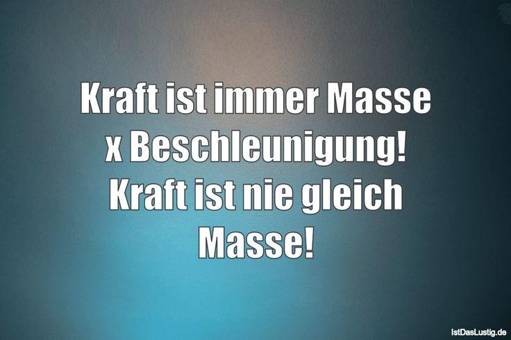 Kraft ist immer Masse x Beschleunigung! Kraft ist nie gleich Masse! ... gefunden auf https://www.istdaslustig.de/spruch/4030