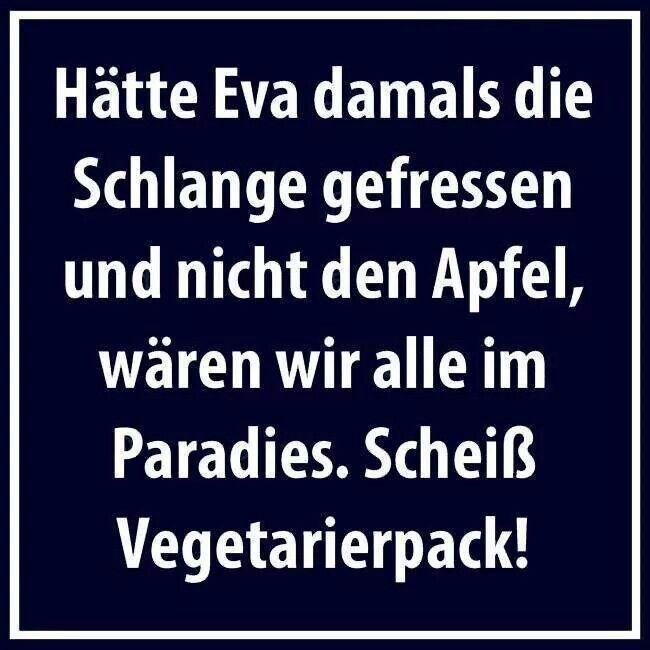 Hätte Eva damals die Schlange gefressen und nicht dne Apfel, wären wir alle im Paradies. Scheiß Vegetarierpack!