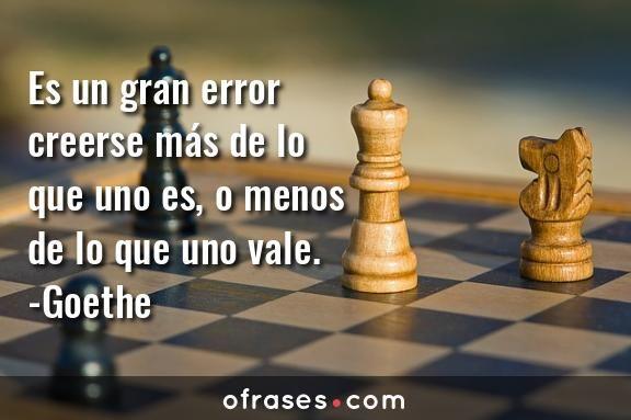 Es un gran #error creerse más de lo que uno es, o menos de lo que uno vale. - #Goethe
