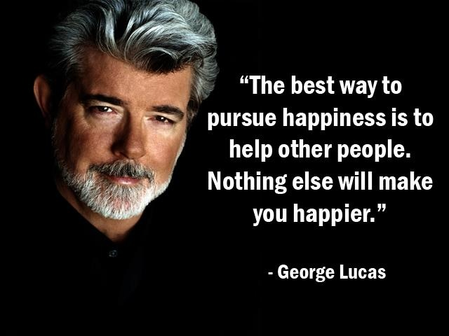"""""""The best way to pursue happiness is to help other people. Nothing else will make you happier."""" - George Lucas - More George Lucas at http://www.evancarmichael.com/Famous-Entrepreneurs/538/summary.php"""