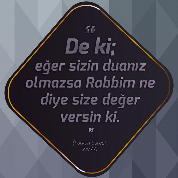 """""""De ki; eğer sizin duanız olmazsa Rabbim ne diye size değer versin ki.""""  (Furkan Suresi, 25/77)"""