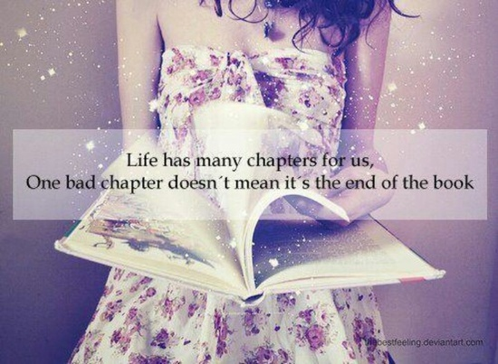 Life Has Many Chapters For Us One Bad Chapter Doesn T Mean It S The End Of The Book Words Life Quotes Quotes