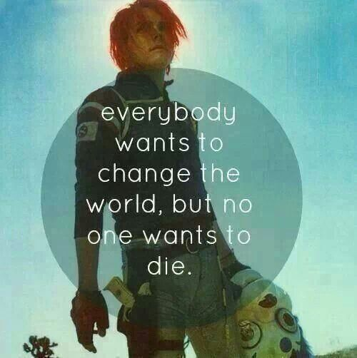 Everybody wants to change the world, but no one, no one wants to die. -My Chemical Romance ~Na Na Na