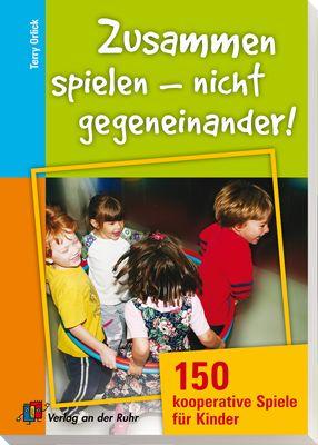 Zusammen spielen - nicht gegeneinander! 150 kooperative Spiele für Kinder…