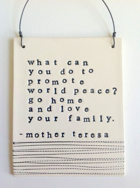 plaque mother teresa quote.  What can you do to promote world peace? Go home and love your family. ❤️