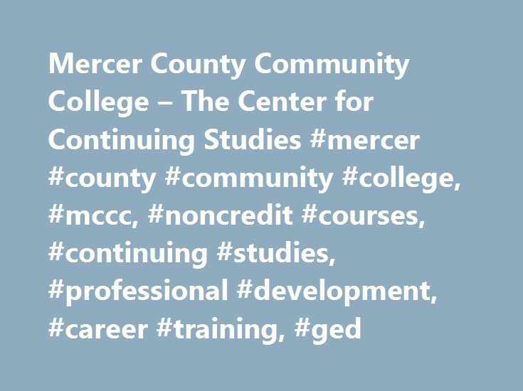 Mercer County Community College – The Center for Continuing Studies #mercer #county #community #college, #mccc, #noncredit #courses, #continuing #studies, #professional #development, #career #training, #ged http://usa.remmont.com/mercer-county-community-college-the-center-for-continuing-studies-mercer-county-community-college-mccc-noncredit-courses-continuing-studies-professional-development-career-training/  # Are you enrolling for a course thatcan assist you on the job? Did your employer…