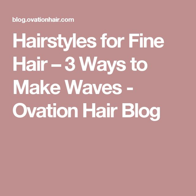 Hairstyles for Fine Hair – 3 Ways to Make Waves  - Ovation Hair Blog