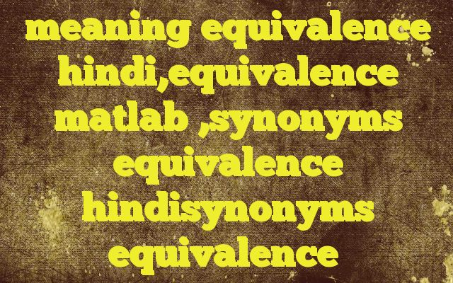 meaning equivalence hindi,equivalence matlab ,synonyms equivalence hindisynonyms equivalence http://www.englishinhindi.com/meaning-equivalence-hindiequivalence-matlab-synonyms-equivalence-hindisynonyms-equivalence/?meaning+equivalence+hindi%2Cequivalence+matlab+%2Csynonyms+equivalence+hindisynonyms+equivalence  Meaning of  equivalence in Hindi  SYNONYMS AND OTHER WORDS FOR equivalence  समानक→equivalency,equivalence अनुरूप वस्तु→eq