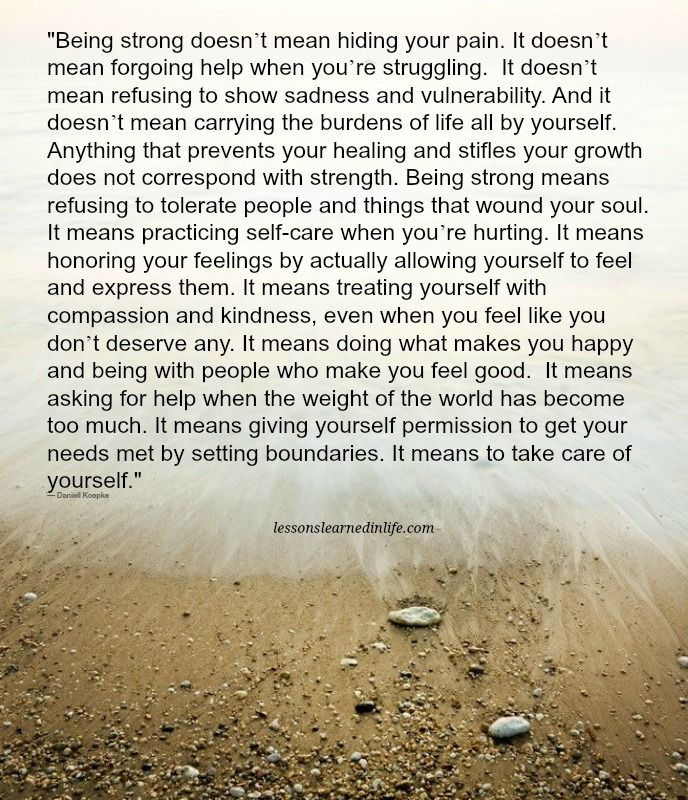 """Being strong doesn't mean hiding your pain. It doesn't mean forgoing help when you're struggling. It doesn't mean refusing to show sadness and vulnerability. And it doesn't mean carrying t"