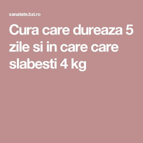 Cura care dureaza 5 zile si in care care slabesti 4 kg