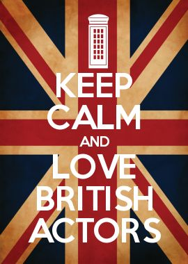 KEEP CALM AND LOVE BRITISH ACTORS  @savannahjane811 this is for you!