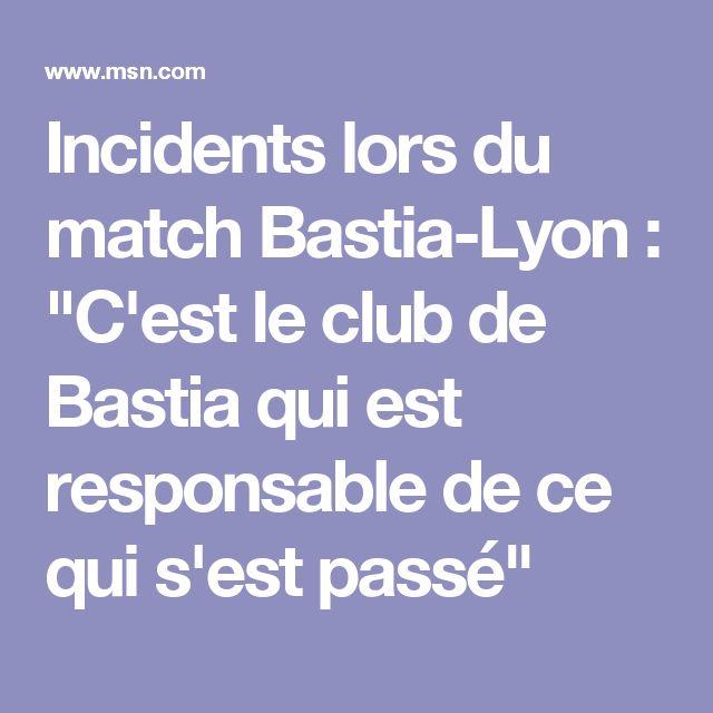 """Incidents lors du match Bastia-Lyon : """"C'est le club de Bastia qui est responsable de ce qui s'est passé"""""""