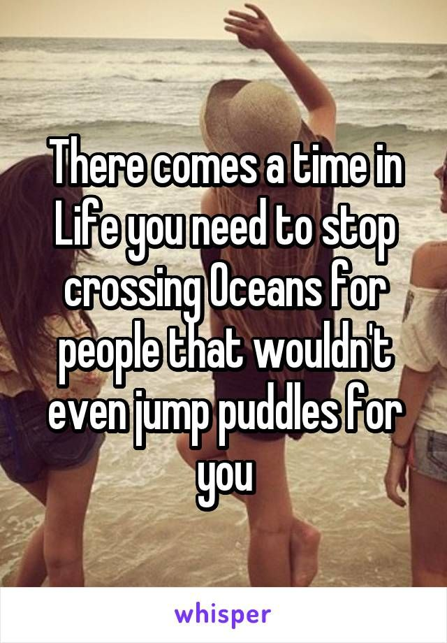 There comes a time in Life you need to stop crossing Oceans for people that wouldn't even jump puddles for you
